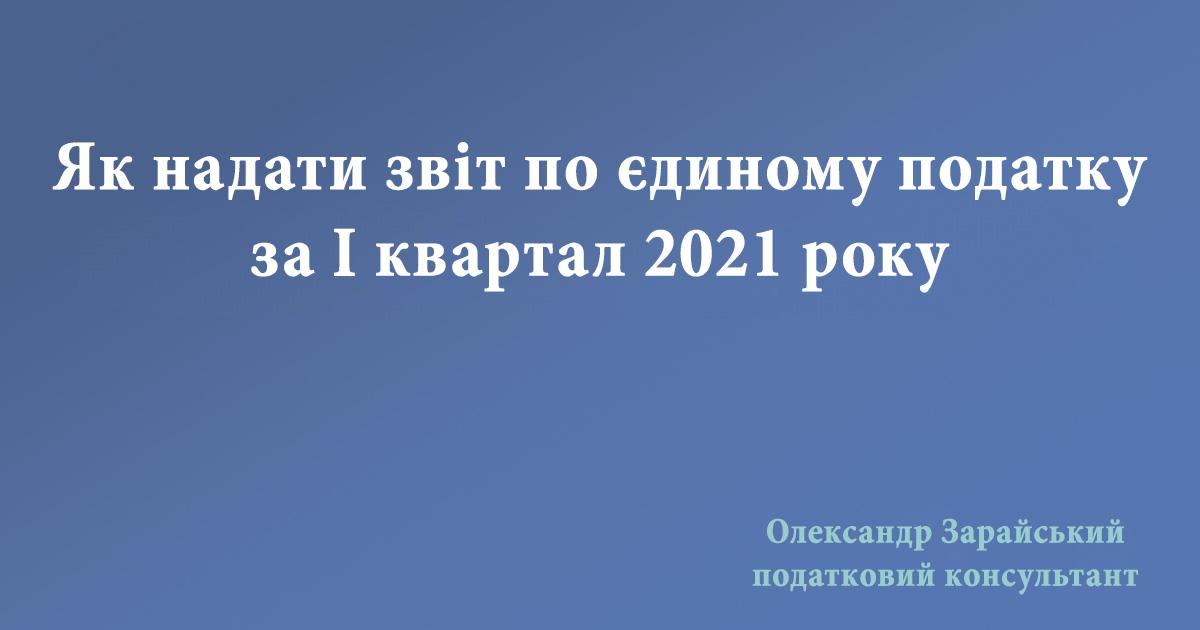 Як підприємцю - платнику єдиного податку 3 (третьої) групи надати звіт (декларацію) по єдиному податку за І квартал 2021 року.