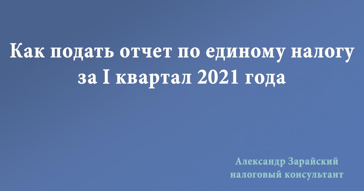 Как предпринимателю - плательщику единого налога 3 (третьей) группы заполнить и подать декларацию по единому налогу за 1 квартал 2021 года
